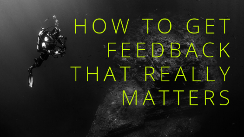 HOW TO GET FEEDBACK THAT REALLY MATTERS